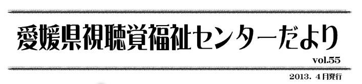 愛媛県視聴覚福祉センターだより vol.55 2013.4月発行